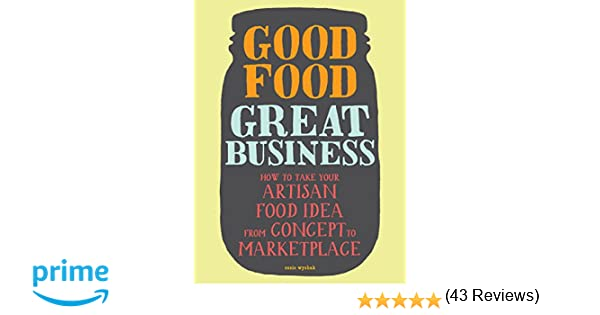 Good Food, Great Business: How to Take Your Artisan Food Idea from ...