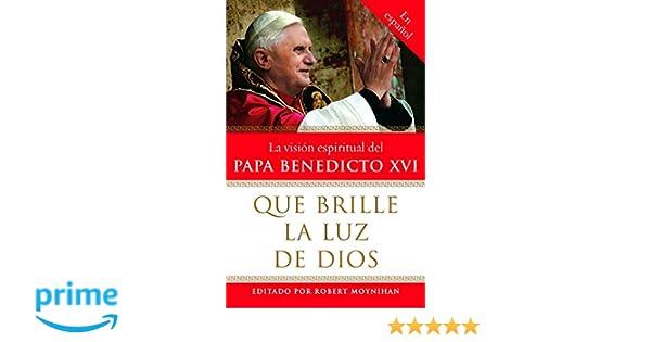 Que brille la Luz de Dios: La vision espiritual del Papa Benedicto XVI (Spanish Edition): Robert Moynihan Ph.D.: 9780307276599: Amazon.com: Books
