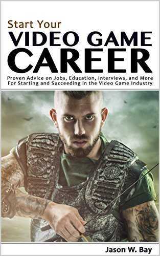 Start Your Video Game Career: Proven Advice On Jobs, Education, Interviews,  And