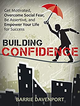 Building Confidence: Get Motivated, Overcome Social Fear, Be Assertive, and Empower Your Life For Success. by [Davenport, Barrie]