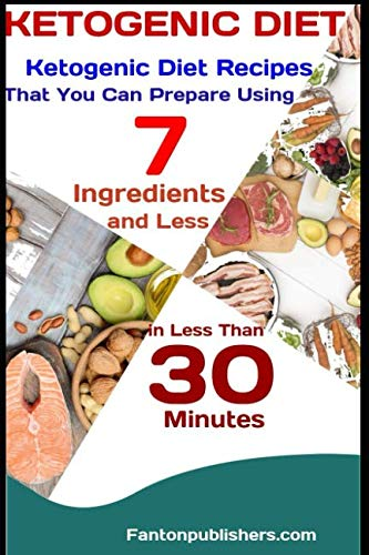 KETOGENIC DIET: Ketogenic Diet Recipes That You Can Prepare Using 7 Ingredients and Less in Less Than 30 Minutes by Fanton Publishers