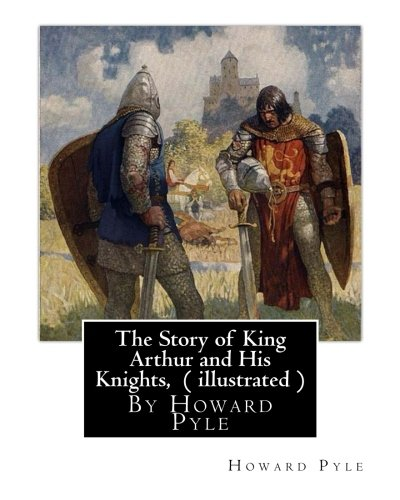 The Story of King Arthur and His Knights, By Howard Pyle ( illustrated ): World's Classics(Original Version),Howard Pyle (March 5, 1853 ? November 9, ... the last year of his life in Florence, Italy.