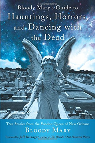 Bloody Mary's Guide to Hauntings, Horrors, and Dancing with the Dead: True Stories from the Voodoo Queen of New - Story Mary Bloody