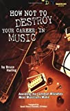 How Not to Destroy Your Career in Music, Bruce Haring, 1580650643