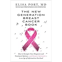 The New Generation Breast Cancer Book: How to Navigate Your Diagnosis and Treatment Options-and Remain Optimistic-in an Age of Information Overload