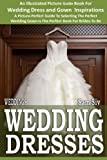 Weddings: Wedding Dresses: An Illustrated Picture Guide Book For Wedding Dress and Gown Inspirations: A Picture-Perfect Guide To Selecting The Perfect ... Brides-To-Be (Weddings by Sam Siv) (Volume 7)