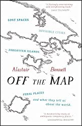 Off the Map: Lost Spaces, Invisible Cities, Forgotten Islands, Feral Places and What They Tell Us About the World by Alastair Bonnett (2015-04-02)