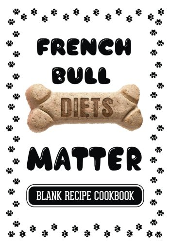French Bull Diets Matter: Home Cooking For Your Dog, Blank Recipe Cookbook, 7 x 10, 100 Blank Recipe Pages by Dartan Creations