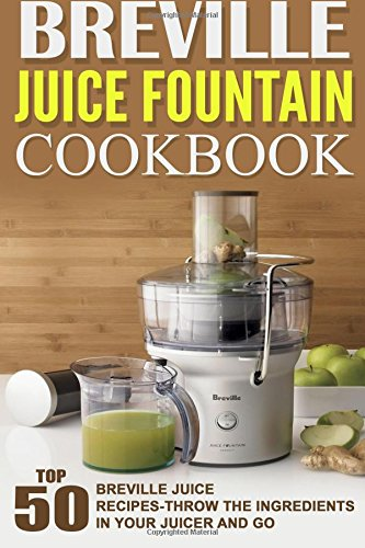 Breville Juice Fountain Cookbook: Top 50 Breville Juice Recipes-Throw The Ingredients In Your Juicer And Go (Breville Juice Recipes compare prices)