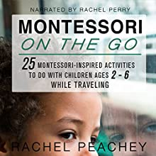 Montessori on the Go: 25 Montessori-Inspired Activities to Do with Children Ages 2-6 While Traveling Audiobook by Rachel Peachey Narrated by Rachel Perry