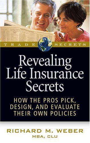 Revealing Life Insurance Secrets: How the Pros Pick, Design, and Evaluate Their Own Policies (Trade Secrets)