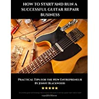 How to Start and Run a Successful Guitar Repair Business: Practical Tips for the New Entrepreneur
