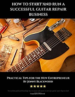 How to Start and Run a Successful Guitar Repair Business: Practical Tips for the New