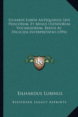 Download Eilhardi Lubini Antiquarius Sive Priscorum, Et Minus Usitatorum Vocabulorum, Brevis Ac Dilucida Interpretatio (1594) (Latin Edition) pdf epub
