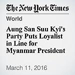 Aung San Suu Kyi's Party Puts Loyalist in Line for Myanmar President | Wai Moe,Richard C. Paddock