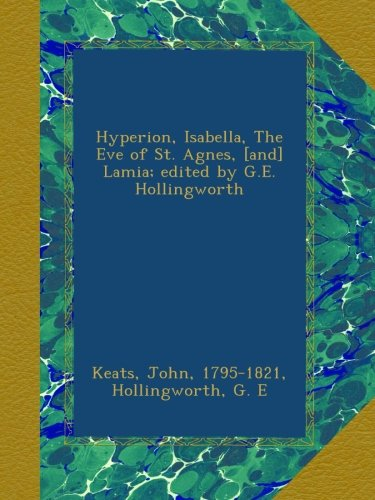Hyperion, Isabella, The Eve of St. Agnes, [and] Lamia; edited by G.E. Hollingworth (John Keats The Eve Of St Agnes)