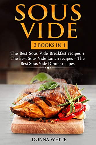 Sous Vide: 3 books in 1: The Best Sous Vide Breakfast recipes + The Best Sous Vide Lunch  recipes + The Best Sous Vide Dinner recipes by Donna White