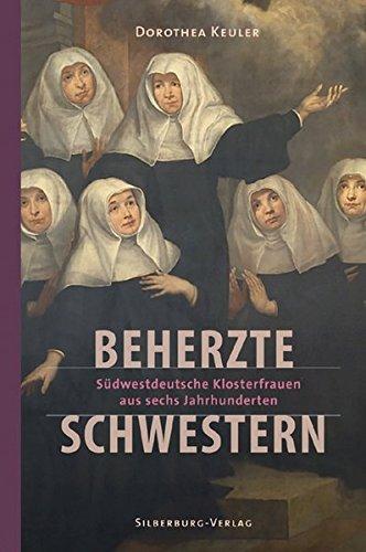 Beherzte Schwestern: Südwestdeutsche Klosterfrauen aus sechs Jahrhunderten