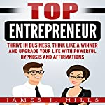 Top Entrepreneur:  Thrive in Business, Think Like a Winner, and Upgrade Your Life with Powerful Hypnosis and Affirmations | James J. Hills