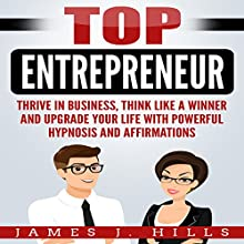 Top Entrepreneur:  Thrive in Business, Think Like a Winner, and Upgrade Your Life with Powerful Hypnosis and Affirmations Audiobook by James J. Hills Narrated by SereneDream Studios