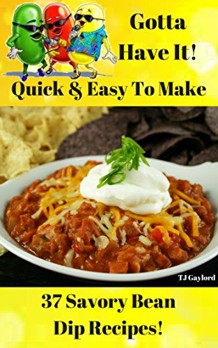 Gotta Have It Quick & Easy To Make 37 Savory Bean Dip Recipes! ()