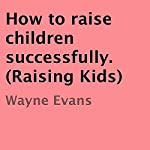 How to Raise Children Successfully: Raising Kids | Wayne Evans