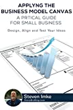 you business model - Applying the Business Model Canvas: A Practical Guide for Small Businesses: Design, Align, and Test Your Ideas
