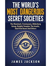 The World's Most Dangerous Secret Societies: The Illuminati, Freemasons, Bilderberg Group, Knights Templar, The Jesuits, Skull And Bones And Others