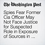 Spies Fear Former Cia Officer May Not Face Justice for Suspected Role in Exposure of Sources in China | Shane Harris,Ellen Nakashima