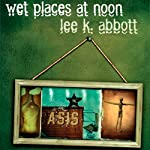 Wet Places at Noon: Iowa Short Fiction Award | Lee K. Abbott