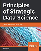 Principles of Strategic Data Science: Creating value from data, big and small Front Cover