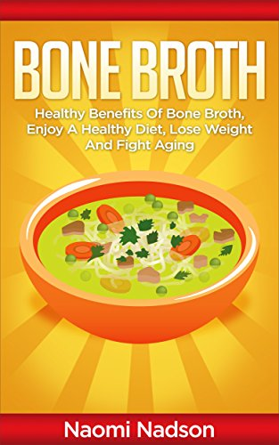 Bone Broth: Healthy Benefits of Bone Broth, Enjoy a Healthy Diet, Lose Weight, and Fight Aging (Bone Broth,Bone Broth Diet,Bone Broth Miracle,Bone Broth ... is bone broth,bone broth fast)) by Naomi Nadson