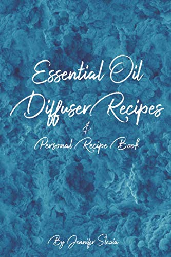 Essential Oil Diffuser Recipes & Personal Recipe Book: Over 300 Different Aromatherapy Combinations for your Mind, Body, & Home + Blank Personal Recipe Book