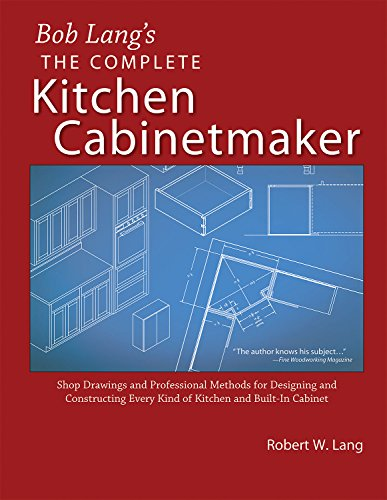 Bob Lang's Complete Kitchen Cabinet Maker: Shop Drawings and Professional Methods for Designing and Constructing Every Kind of Kitchen and Built-In - Complete Cabinet