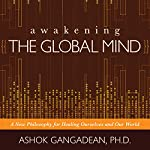 Awakening the Global Mind: A New Philosophy for Healing Ourselves and Our World | Ashok Gangadean