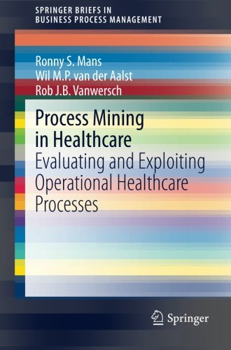 Process Mining in Healthcare: Evaluating and Exploiting Operational Healthcare Processes (SpringerBriefs in Business Process Management)