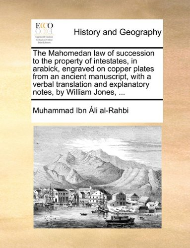 Read Online The Mahomedan law of succession to the property of intestates, in arabick, engraved on copper plates from an ancient manuscript, with a verbal translation and explanatory notes, by William Jones, ... ebook