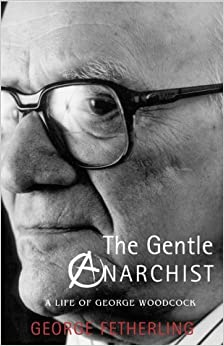 The Gentle Anarchist: A Life of George Woodcock by George Fetherling (30-Nov-2003)
