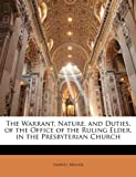 The Warrant, Nature, and Duties, of the Office of the Ruling Elder, in the Presbyterian Church, Samuel Miller, 1147193282