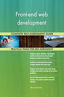 Front-end web development All-Inclusive Self-Assessment - More than 660 Success Criteria, Instant Visual Insights, Comprehensive Spreadsheet Dashboard, Auto-Prioritized for Quick Results