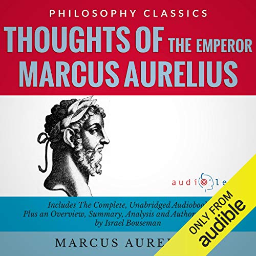 Thoughts of the Emperor Marcus Aurelius Antoninus: The Complete Work Plus an Overview, Summary, Analysis and Author Biography