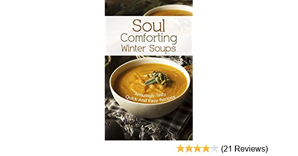 Soul Comforting Winter Soups: Amazingly Tasty, Quick And Easy Recipes. - Healthy And Easy