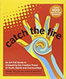 Catch the Fire: An Art-full Guide to Unleashing the Creative Power of Youth, Adults and Communities
