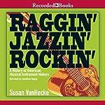 Raggin', Jazzin', Rockin': A History of American Musical Instrument Makers | Susan VanHecke
