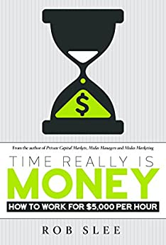 Time Really Is Money: How To Work For $5,000 Per Hour by [Slee, Rob]