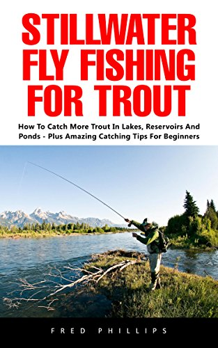 Stillwater Fly Fishing For Trout: How to Catch More Trout in Lakes, Reservoirs and Ponds - Plus Amazing Catching Tips for Beginners! by [Phillips, Fred ]