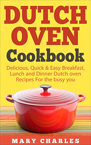 Dutch oven Cookbook: Delicious, Quick & Easy Breakfast, Lunch and Dinner Dutch oven Recipes For the busy you by MARY CHARLES