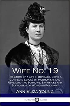 Book Wife No. 19: The Story of a Life in Bondage, Being a Complete Exposé of Mormonism, and Revealing the Sorrows, Sacrifices and Sufferings of Women in Polygamy