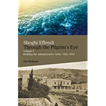 Shoghi Effendi through the Pilgrim's Eye: Volume 1 Building the Administrative Order, 1922-1952