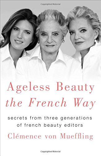 Ageless Beauty the French Way: Secrets from Three Generations of French Beauty - Guide Beauty